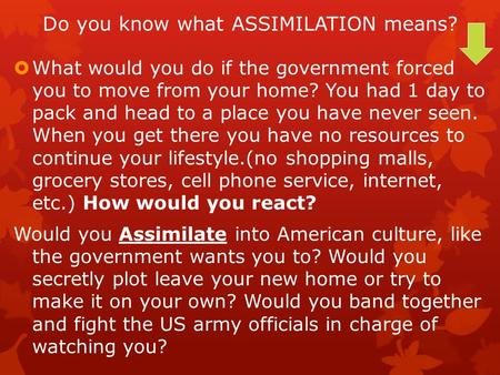 Do you know what ASSIMILATION means?  What would you do if the government forced you to move from your home? You had 1 day to pack and head to a place.
