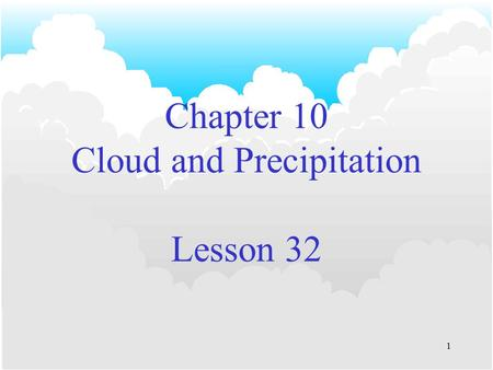 1 Chapter 10 Cloud and Precipitation Lesson 32. 2 Cloud Droplet Formation Coalescence Theory –Droplets grow by merging with one another. –Occurs in 'warm.