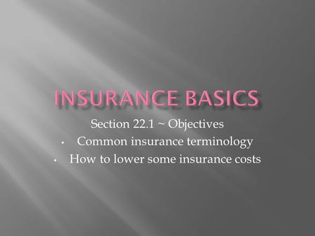 Section 22.1 ~ Objectives Common insurance terminology How to lower some insurance costs.
