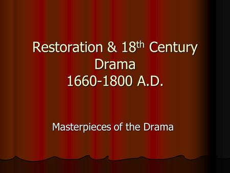 Restoration & 18 th Century Drama 1660-1800 A.D. Masterpieces of the Drama.