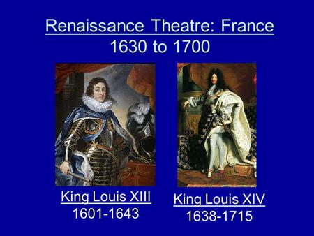 Renaissance Theatre: France 1630 to 1700 King Louis XIII 1601-1643 King Louis XIV 1638-1715.