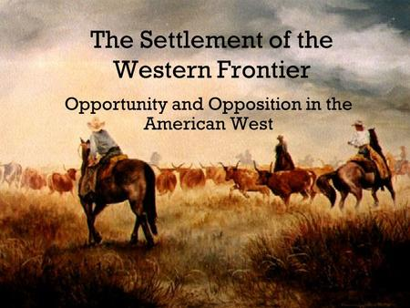 The Settlement of the Western Frontier Opportunity and Opposition in the American West.