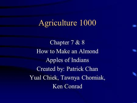 Agriculture 1000 Chapter 7 & 8 How to Make an Almond Apples of Indians Created by: Patrick Chan Yual Chiek, Tawnya Chomiak, Ken Conrad.