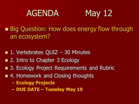 AGENDA May 12 Big Question: How does energy flow through an ecosystem? Big Question: How does energy flow through an ecosystem? 1. Vertebrates QUIZ – 30.