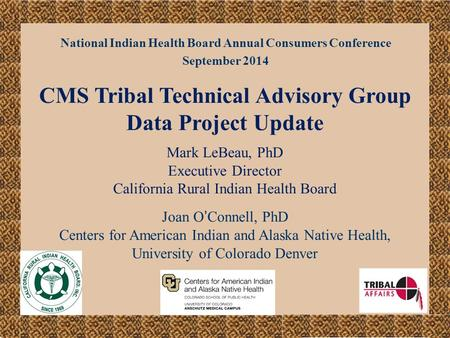 National Indian Health Board Annual Consumers Conference September 2014 CMS Tribal Technical Advisory Group Data Project Update Mark LeBeau, PhD Executive.
