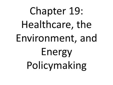 Chapter 19: Healthcare, the Environment, and Energy Policymaking.