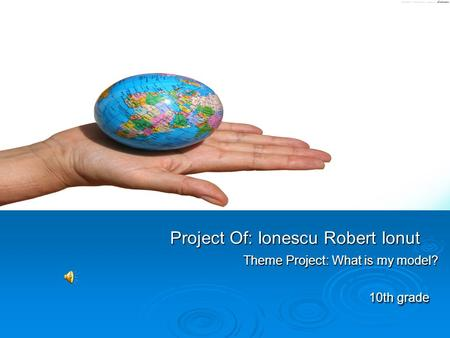 Project Of: Ionescu Robert Ionut Theme Project: What is my model? 10th grade Project Of: Ionescu Robert Ionut Theme Project: What is my model? 10th grade.