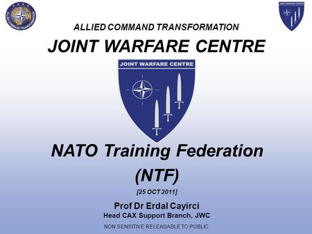 NON SENSITIVE RELEASABLE TO PUBLIC ALLIED COMMAND TRANSFORMATION JOINT WARFARE CENTRE Prof Dr Erdal Cayirci Head CAX Support Branch, JWC NATO Training.
