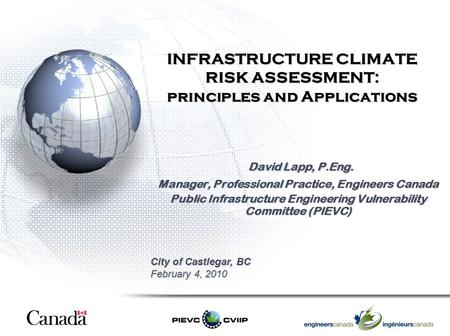 INFRASTRUCTURE CLIMATE RISK ASSESSMENT: principles and Applications David Lapp, P.Eng. David Lapp, P.Eng. Manager, Professional Practice, Engineers Canada.