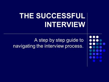 THE SUCCESSFUL INTERVIEW A step by step guide to navigating the interview process.