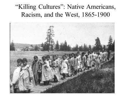 """Killing Cultures"": Native Americans, Racism, and the West, 1865-1900."