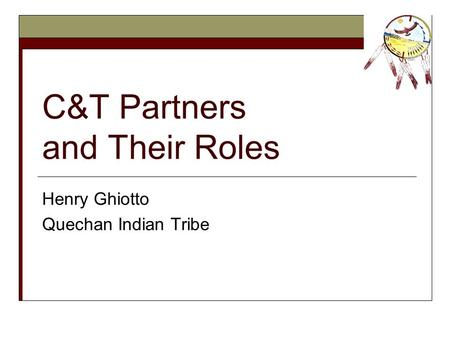 C&T Partners and Their Roles Henry Ghiotto Quechan Indian Tribe.