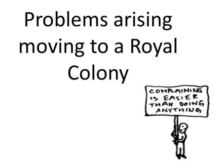 Problems arising moving to a Royal Colony. Discontent Among the Colonists Complain about trustee rules Land – Upset could not sell or lease land – Poor.