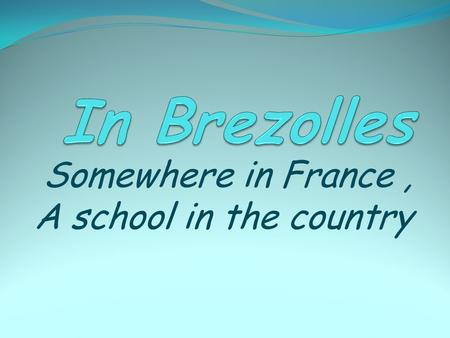 Somewhere in France, A school in the country. Where is Brezolles?