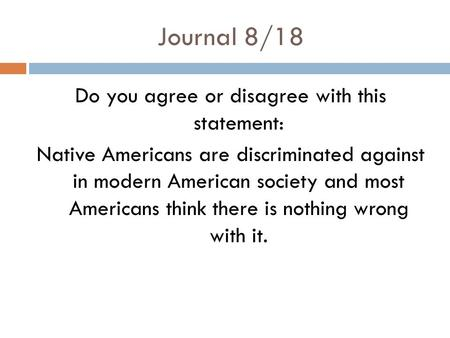 Journal 8/18 Do you agree or disagree with this statement: Native Americans are discriminated against in modern American society and most Americans think.
