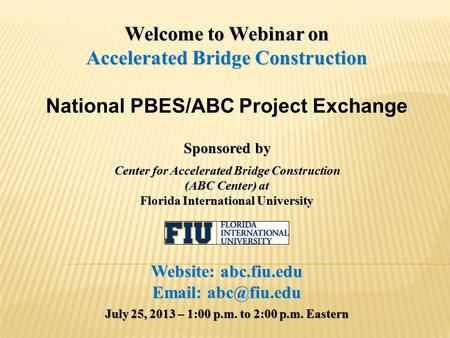 Welcome to Webinar on Accelerated Bridge Construction National PBES/ABC Project Exchange Sponsored by Center for Accelerated Bridge Construction (ABC Center)
