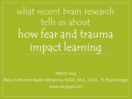 What recent brain research tells us about how fear and trauma impact learning March 2015 Mary-Catherine Bailey-McKenna, M.Ed., M.A., B.Ed., R. Psychologist.
