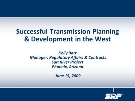 Successful Transmission Planning & Development in the West Kelly Barr Manager, Regulatory Affairs & Contracts Salt River Project Phoenix, Arizona June.