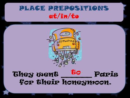 PLACE PREPOSITIONS at/in/to They went ______ Paris for their honeymoon. to.