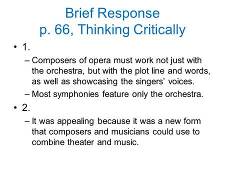 Brief Response p. 66, Thinking Critically 1. –Composers of opera must work not just with the orchestra, but with the plot line and words, as well as showcasing.
