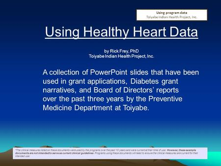 Using Healthy Heart Data by Rick Frey, PhD Toiyabe Indian Health Project, Inc. A collection of PowerPoint slides that have been used in grant applications,