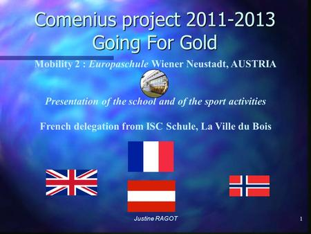 Comenius project 2011-2013 Going For Gold Justine RAGOT 1 Mobility 2 : Europaschule Wiener Neustadt, AUSTRIA Presentation of the school and of the sport.