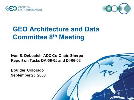 GEO Architecture and Data Committee 8 th Meeting Ivan B. DeLoatch, ADC Co-Chair, Sherpa Report on Tasks DA-06-05 and DI-06-02 Boulder, Colorado September.