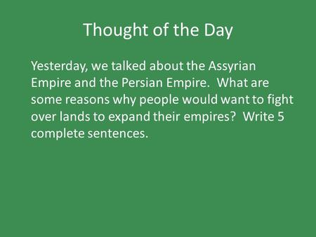 Thought of the Day Yesterday, we talked about the Assyrian Empire and the Persian Empire. What are some reasons why people would want to fight over lands.
