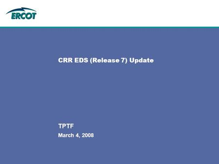 March 4, 2008 TPTF CRR EDS (Release 7) Update. 2 2 TPTFMarch 4, 2008 Release 7.1 - CRR EDS 3 Release 7.1 Exit Criteria% CompleteComments Active market.