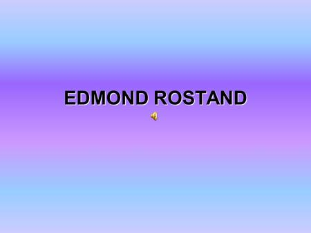 EDMOND ROSTAND. Born: 1 st April 1868 (In Marseille, France) Died: 2 nd December 1918.