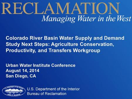 Colorado River Basin Water Supply and Demand Study Next Steps: Agriculture Conservation, Productivity, and Transfers Workgroup Urban Water Institute Conference.