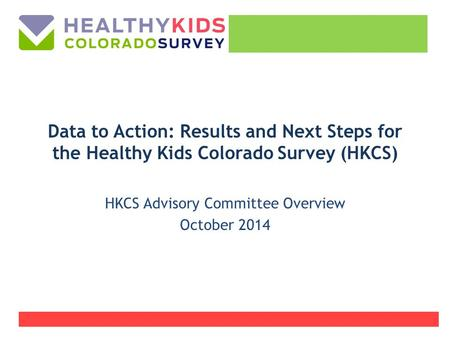 Data to Action: Results and Next Steps for the Healthy Kids Colorado Survey (HKCS) HKCS Advisory Committee Overview October 2014.