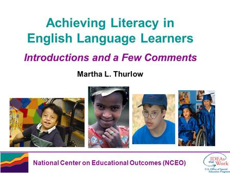 National Center on Educational Outcomes (NCEO) Achieving Literacy in English Language Learners Introductions and a Few Comments Martha L. Thurlow.