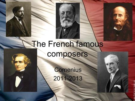The French famous composers Comenius 2011-2013. Berlioz Hector Berlioz was born on December 11th 1803 in Côte-Saint- André. At the age of 10, he chad.