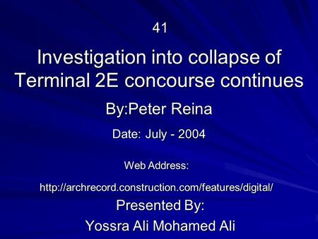 Investigation into collapse of Terminal 2E concourse continues Presented By: Yossra Ali Mohamed Ali By:Peter Reina Web Address: