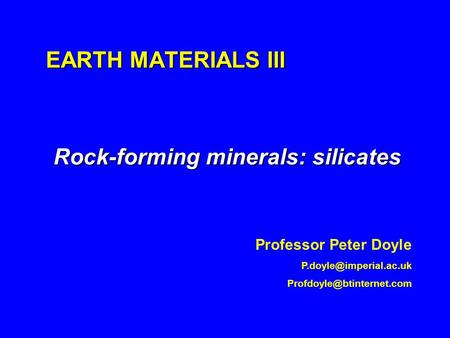 EARTH MATERIALS III Rock-forming minerals: silicates Professor Peter Doyle