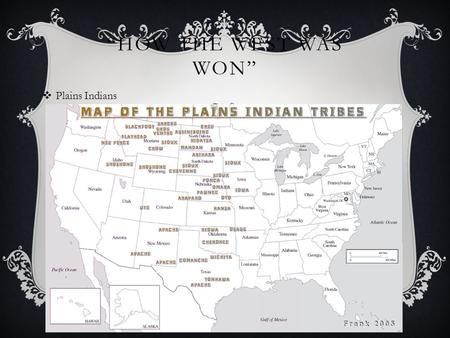 """HOW THE WEST WAS WON""  Plains Indians. PLAINS INDIANS  Plains stretched from Central Canada to Southern Texas  Native Tribes relied on horses and."