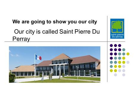 Our city is called Saint Pierre Du Perray We are going to show you our city.