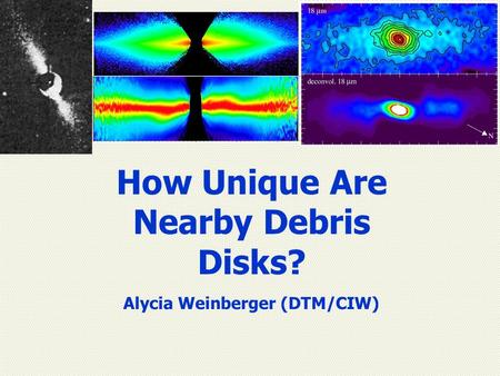 How Unique Are Nearby Debris Disks? Alycia Weinberger (DTM/CIW)