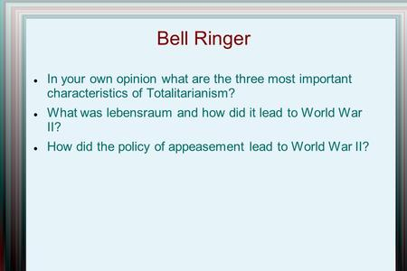 Bell Ringer In your own opinion what are the three most important characteristics of Totalitarianism? What was lebensraum and how did it lead to World.