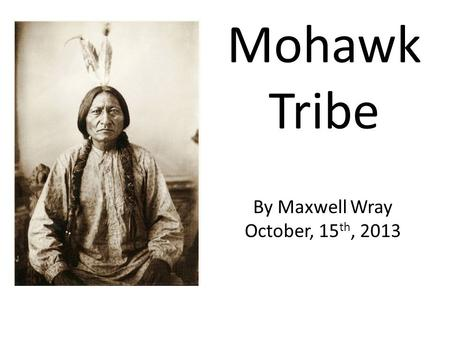 Mohawk Tribe By Maxwell Wray October, 15th, 2013.