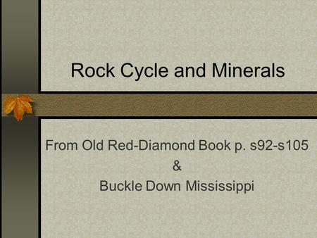 Rock Cycle and Minerals From Old Red-Diamond Book p. s92-s105 & Buckle Down Mississippi.