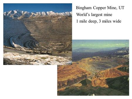 Bingham Copper Mine Bingham Copper Mine, UT World's largest mine 1 mile deep, 3 miles wide.