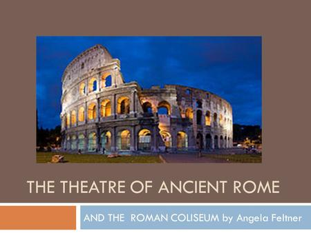 THE THEATRE OF ANCIENT ROME AND THE ROMAN COLISEUM by Angela Feltner.