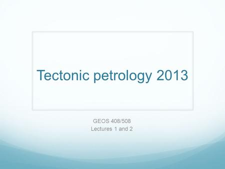 Tectonic petrology 2013 GEOS 408/508 Lectures 1 and 2.