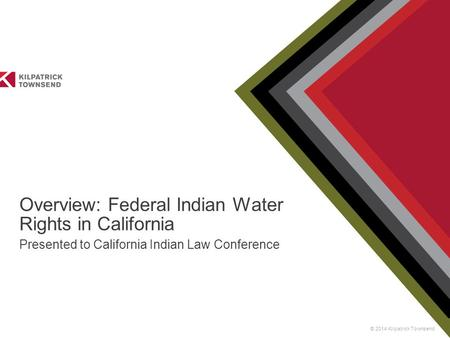 © 2014 Kilpatrick Townsend Overview: Federal Indian Water Rights in California Presented to California Indian Law Conference.