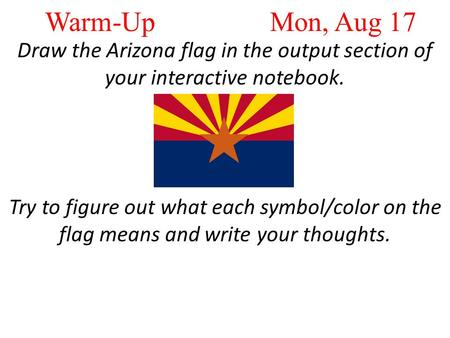 Warm-Up Mon, Aug 17 Draw the Arizona flag in the output section of your interactive notebook. Try to figure out what each symbol/color on the flag means.