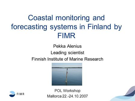 Coastal monitoring and forecasting systems in Finland by FIMR Pekka Alenius Leading scientist Finnish Institute of Marine Research POL Workshop Mallorca.