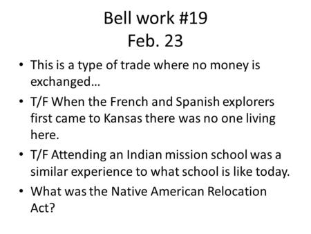 Bell work #19 Feb. 23 This is a type of trade where no money is exchanged… T/F When the French and Spanish explorers first came to Kansas there was no.