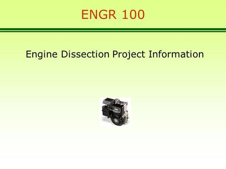 ENGR 100 Engine Dissection Project Information. Engine Dissection Project 3.5 HP single cylinder, 4 cycle engine, made by Briggs and Stratton in Milwaukee,